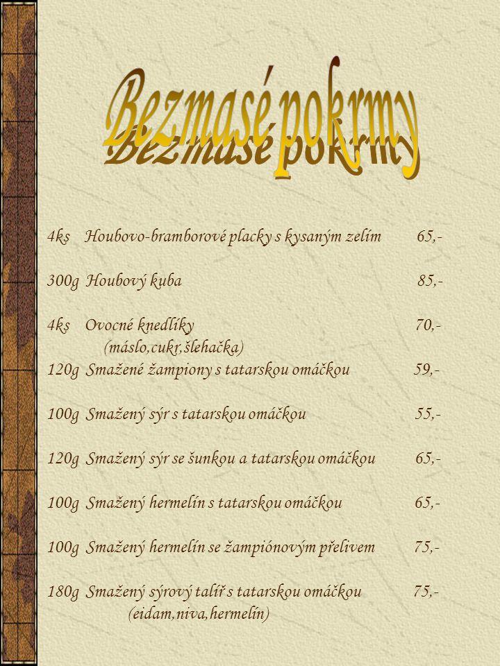 4ks Houbovo-bramborové placky s kysaným zelím 65,- 300g Houbový kuba 85,- 4ks Ovocné knedlíky 70,- (máslo,cukr,šlehačka) 120g Smažené žampiony s tatar