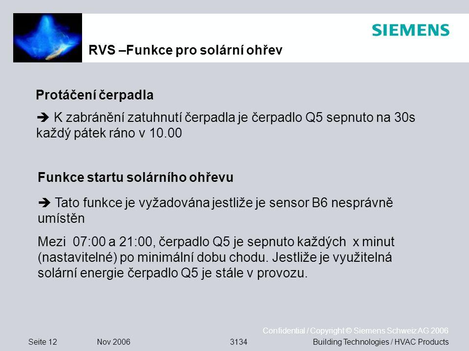 Seite 12 Nov 2006 Confidential / Copyright © Siemens Schweiz AG 2006 Building Technologies / HVAC Products3134 Protáčení čerpadla Funkce startu solárního ohřevu K zabránění zatuhnutí čerpadla je čerpadlo Q5 sepnuto na 30s každý pátek ráno v 10.00 Tato funkce je vyžadována jestliže je sensor B6 nesprávně umístěn Mezi 07:00 a 21:00, čerpadlo Q5 je sepnuto každých x minut (nastavitelné) po minimální dobu chodu.