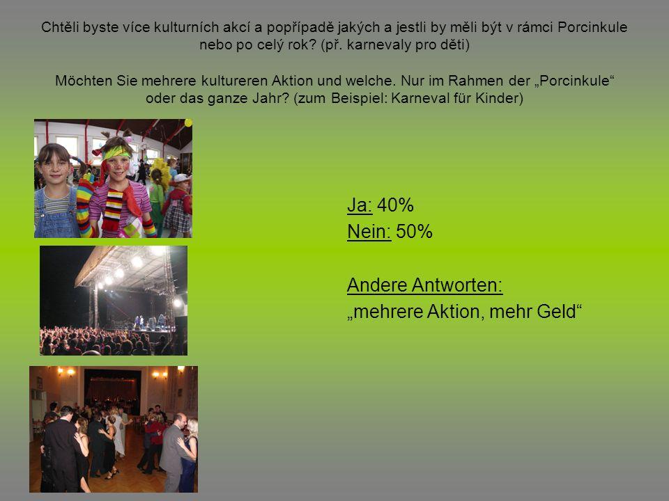 Chtěli byste více kulturních akcí a popřípadě jakých a jestli by měli být v rámci Porcinkule nebo po celý rok? (př. karnevaly pro děti) Möchten Sie me