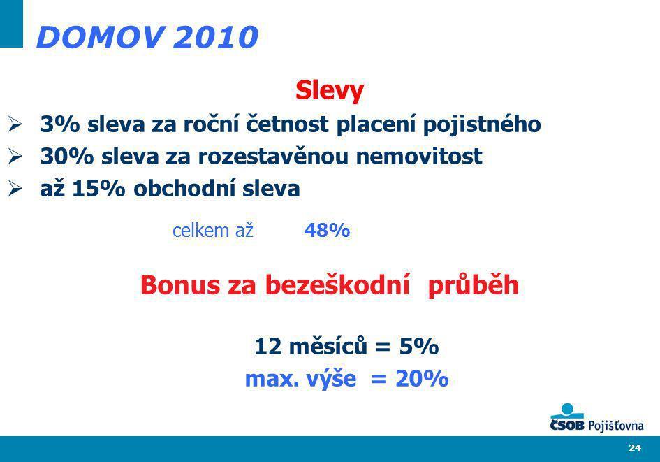 24 DOMOV 2010 Slevy 3% sleva za roční četnost placení pojistného 30% sleva za rozestavěnou nemovitost až 15% obchodní sleva Bonus za bezeškodní průběh