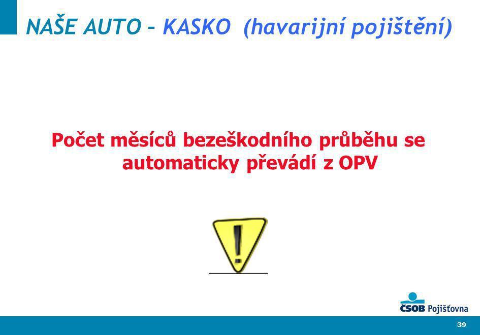 39 NAŠE AUTO – KASKO (havarijní pojištění) Počet měsíců bezeškodního průběhu se automaticky převádí z OPV