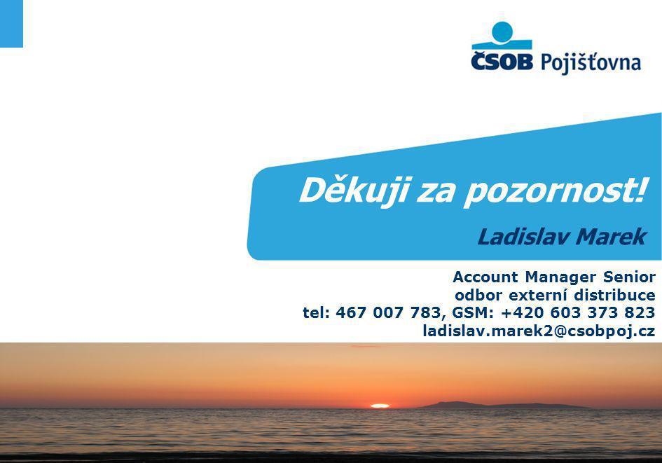 Děkuji za pozornost! Ladislav Marek Account Manager Senior odbor externí distribuce tel: 467 007 783, GSM: +420 603 373 823 ladislav.marek2@csobpoj.cz