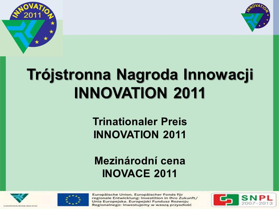 Trójstronna Nagroda Innowacji INNOVATION 2011 Trójstronna Nagroda Innowacji INNOVATION 2011 Trinationaler Preis INNOVATION 2011 Mezinárodní cena INOVA