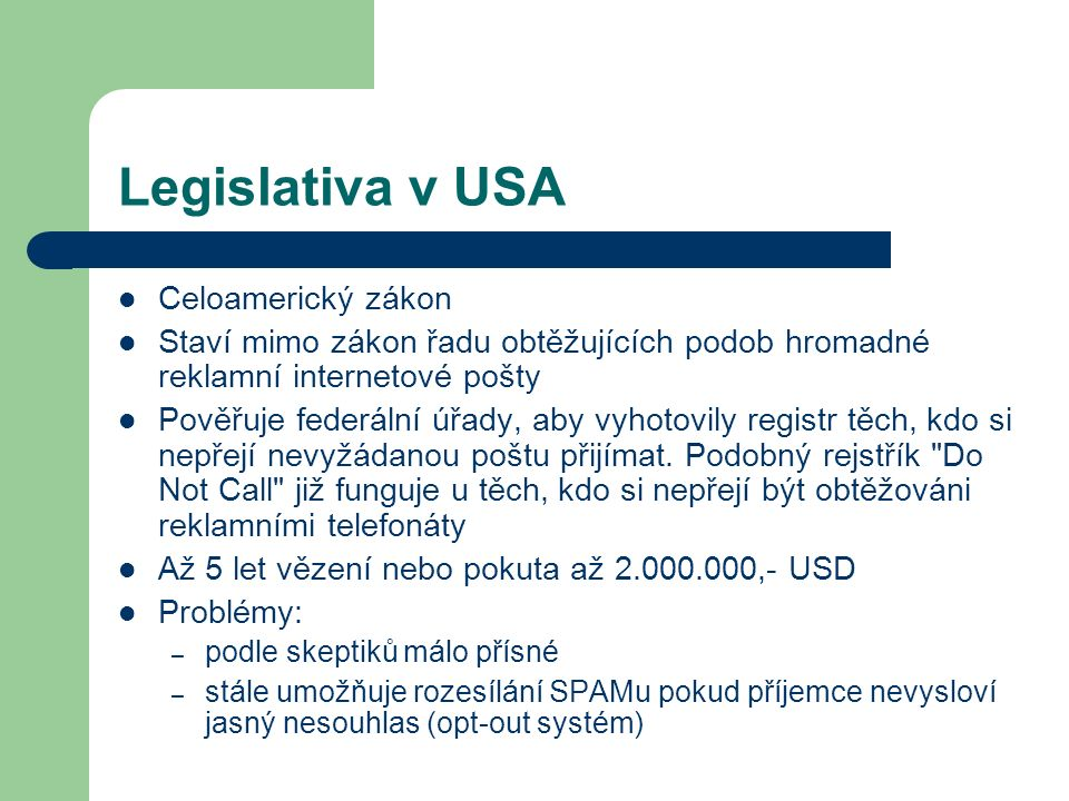 Legislativa v USA Celoamerický zákon Staví mimo zákon řadu obtěžujících podob hromadné reklamní internetové pošty Pověřuje federální úřady, aby vyhoto