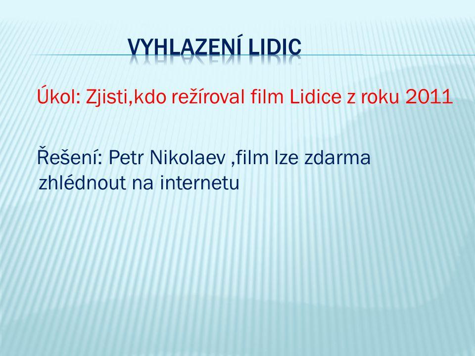 Úkol: Zjisti,kdo režíroval film Lidice z roku 2011 Řešení: Petr Nikolaev,film lze zdarma zhlédnout na internetu