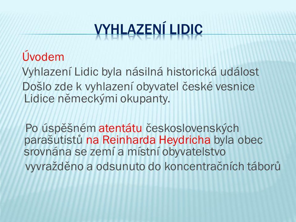 Úvodem Vyhlazení Lidic byla násilná historická událost Došlo zde k vyhlazení obyvatel české vesnice Lidice německými okupanty. Po úspěšném atentátu če