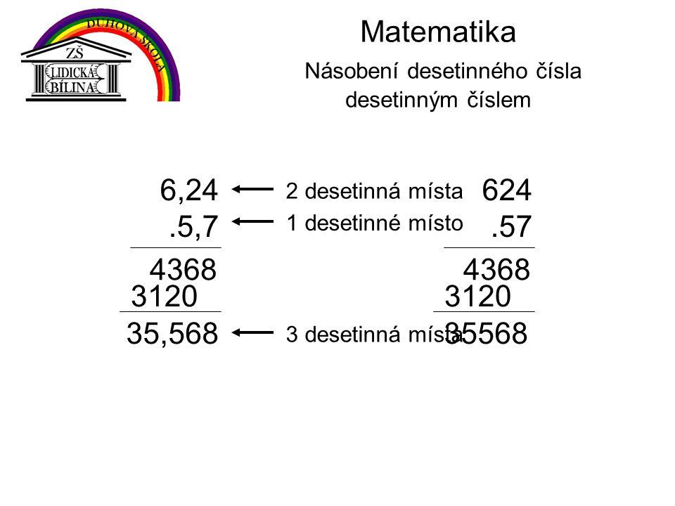 Matematika Násobení desetinného čísla desetinným číslem 3120 35568 1 desetinné místo 624.57 4368 3120 35,568 6,24.5,7 4368 2 desetinná místa 3 desetinná místa