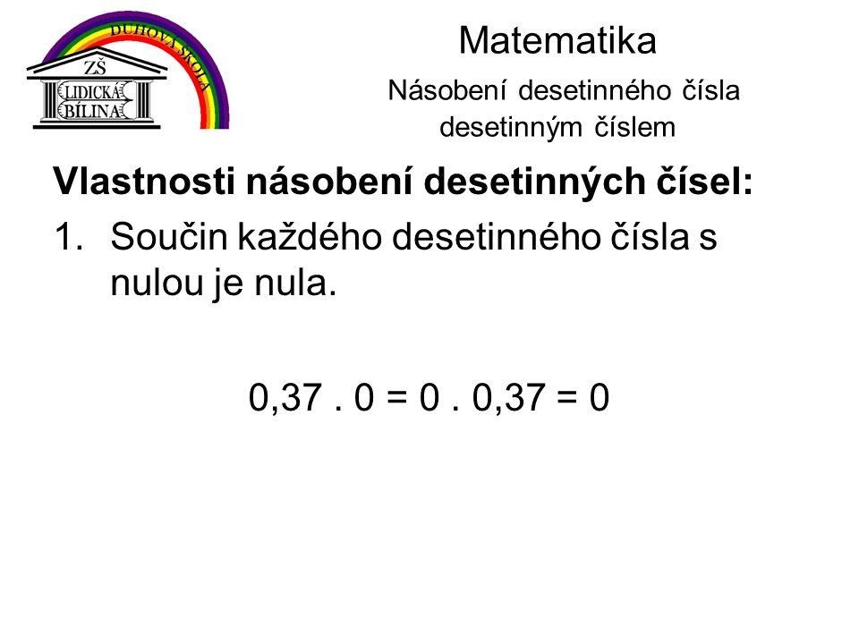 Matematika Násobení desetinného čísla desetinným číslem Vlastnosti násobení desetinných čísel: 1.Součin každého desetinného čísla s nulou je nula. 0,3
