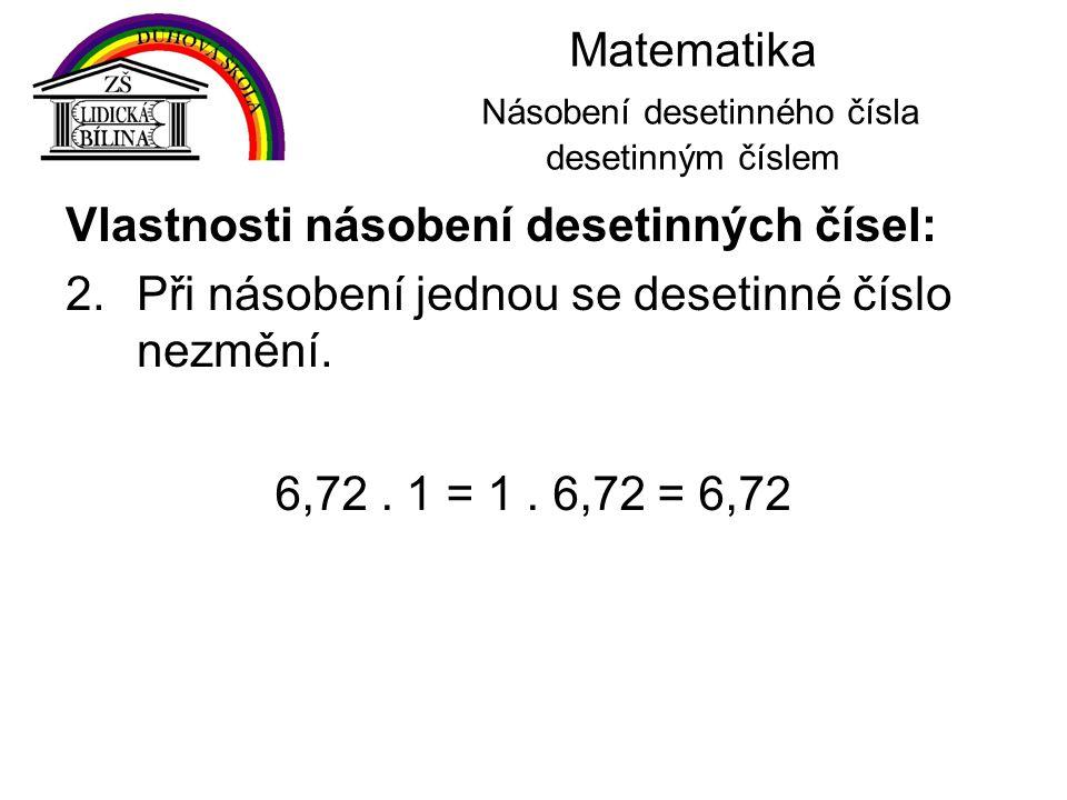 Matematika Násobení desetinného čísla desetinným číslem Vlastnosti násobení desetinných čísel: 2.Při násobení jednou se desetinné číslo nezmění. 6,72.