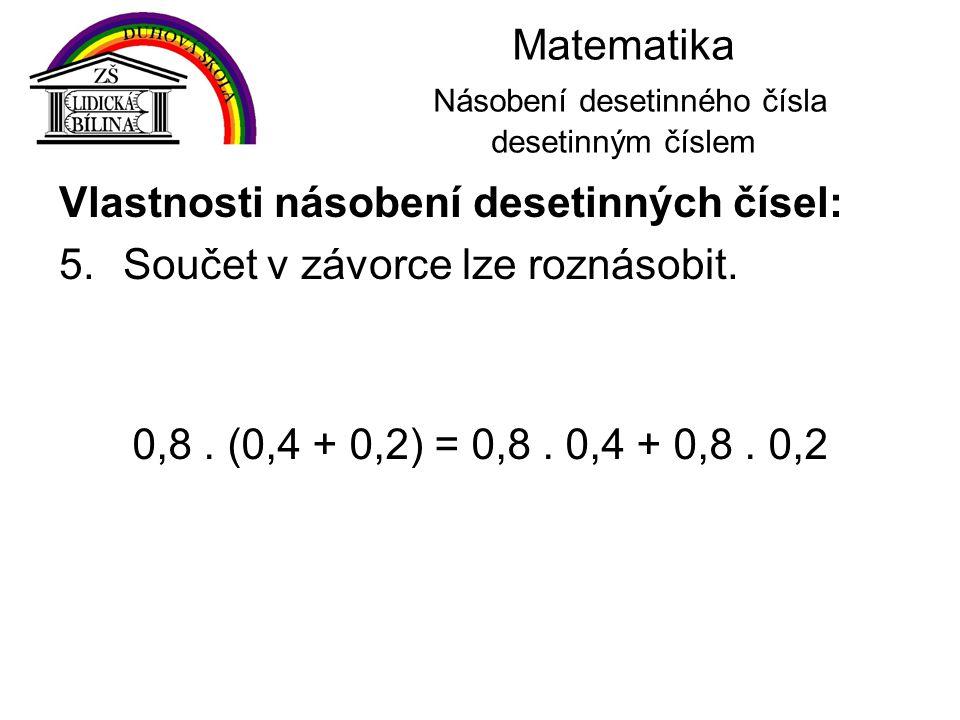 Matematika Násobení desetinného čísla desetinným číslem Vlastnosti násobení desetinných čísel: 5.Součet v závorce lze roznásobit. 0,8. (0,4 + 0,2) = 0