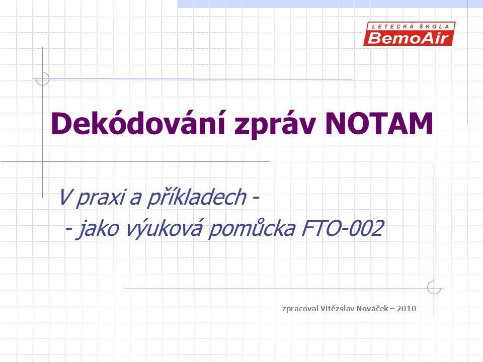 Dekódování zpráv NOTAM V praxi a příkladech - - jako výuková pomůcka FTO-002 zpracoval Vítězslav Nováček – 2010