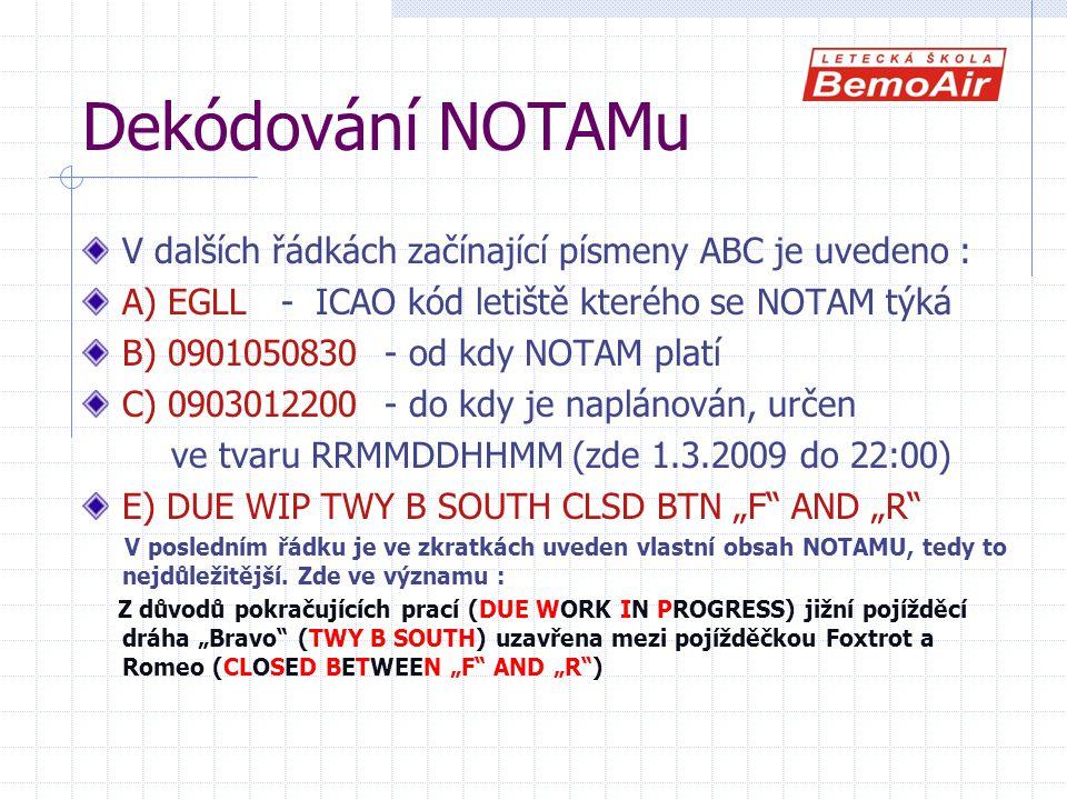 """Dekódování NOTAMu V dalších řádkách začínající písmeny ABC je uvedeno : A) EGLL - ICAO kód letiště kterého se NOTAM týká B) 0901050830 - od kdy NOTAM platí C) 0903012200 - do kdy je naplánován, určen ve tvaru RRMMDDHHMM (zde 1.3.2009 do 22:00) E) DUE WIP TWY B SOUTH CLSD BTN """"F AND """"R V posledním řádku je ve zkratkách uveden vlastní obsah NOTAMU, tedy to nejdůležitější."""