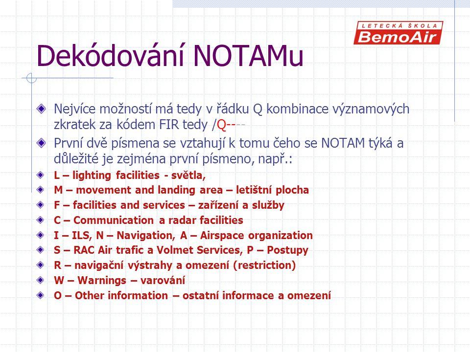 Dekódování NOTAMu Nejvíce možností má tedy v řádku Q kombinace významových zkratek za kódem FIR tedy /Q---- První dvě písmena se vztahují k tomu čeho se NOTAM týká a důležité je zejména první písmeno, např.: L – lighting facilities - světla, M – movement and landing area – letištní plocha F – facilities and services – zařízení a služby C – Communication a radar facilities I – ILS, N – Navigation, A – Airspace organization S – RAC Air trafic a Volmet Services, P – Postupy R – navigační výstrahy a omezení (restriction) W – Warnings – varování O – Other information – ostatní informace a omezení