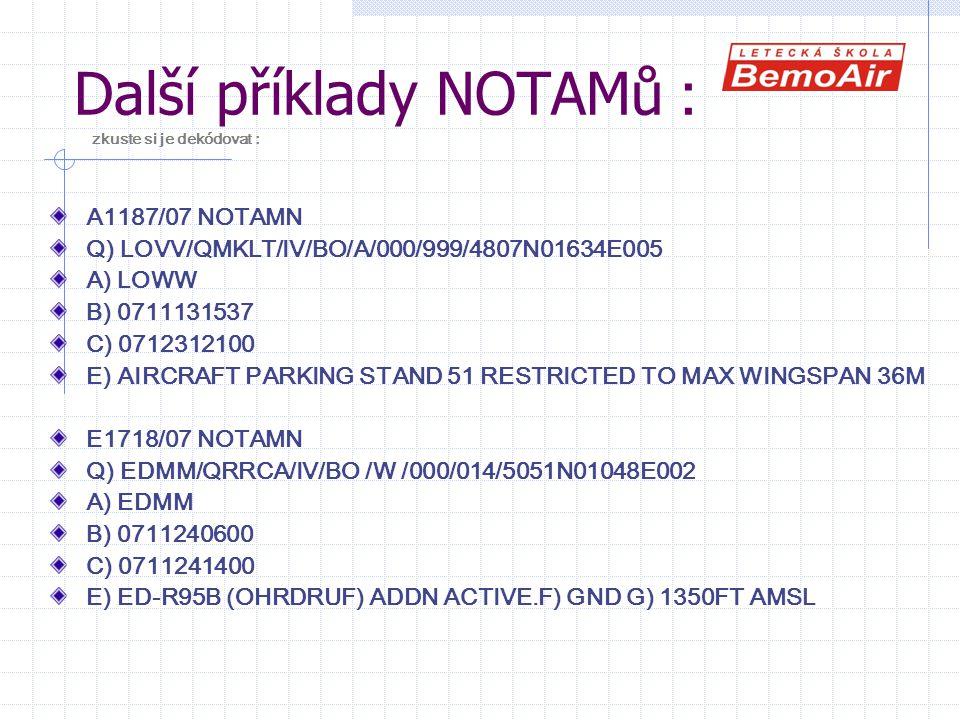Další příklady NOTAMů : zkuste si je dekódovat : A1187/07 NOTAMN Q) LOVV/QMKLT/IV/BO/A/000/999/4807N01634E005 A) LOWW B) 0711131537 C) 0712312100 E) AIRCRAFT PARKING STAND 51 RESTRICTED TO MAX WINGSPAN 36M E1718/07 NOTAMN Q) EDMM/QRRCA/IV/BO /W /000/014/5051N01048E002 A) EDMM B) 0711240600 C) 0711241400 E) ED-R95B (OHRDRUF) ADDN ACTIVE.F) GND G) 1350FT AMSL