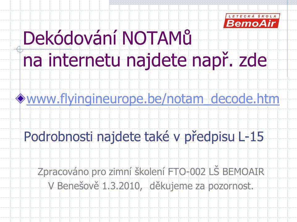 Dekódování NOTAMů na internetu najdete např. zde www.flyingineurope.be/notam_decode.htm Podrobnosti najdete také v předpisu L-15 Zpracováno pro zimní
