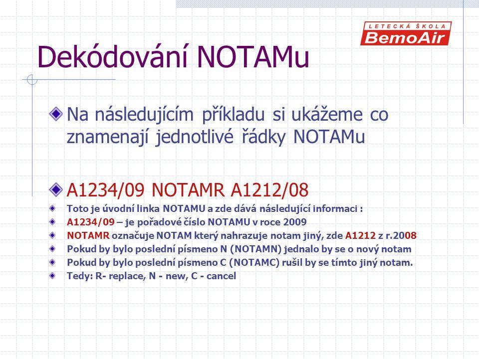 Dekódování NOTAMu Na následujícím příkladu si ukážeme co znamenají jednotlivé řádky NOTAMu A1234/09 NOTAMR A1212/08 Toto je úvodní linka NOTAMU a zde dává následující informaci : A1234/09 – je pořadové číslo NOTAMU v roce 2009 NOTAMR označuje NOTAM který nahrazuje notam jiný, zde A1212 z r.2008 Pokud by bylo poslední písmeno N (NOTAMN) jednalo by se o nový notam Pokud by bylo poslední písmeno C (NOTAMC) rušil by se tímto jiný notam.