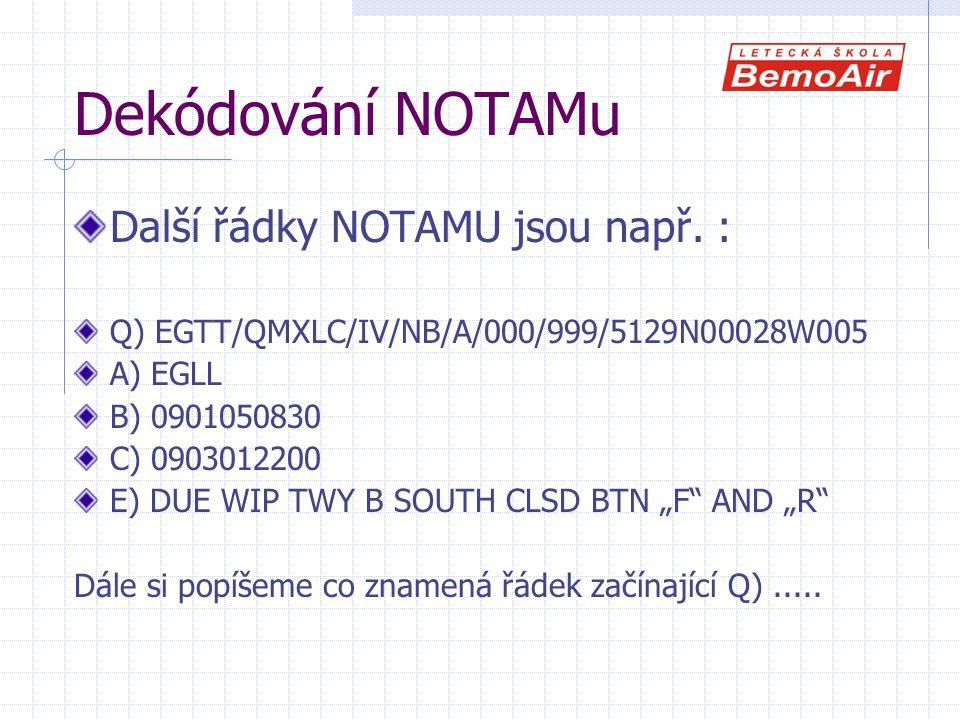 Dekódování NOTAMu Další řádky NOTAMU jsou např. : Q) EGTT/QMXLC/IV/NB/A/000/999/5129N00028W005 A) EGLL B) 0901050830 C) 0903012200 E) DUE WIP TWY B SO