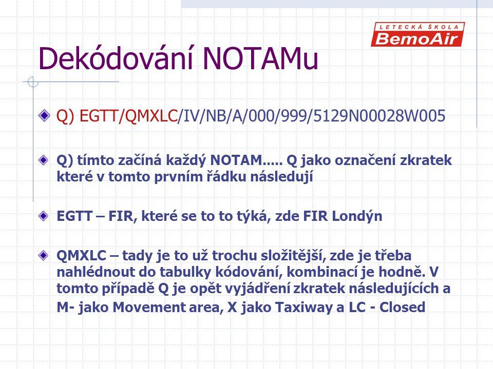 Dekódování NOTAMu Q) EGTT/QMXLC/IV/NB/A/000/999/5129N00028W005 Q) tímto začíná každý NOTAM..... Q jako označení zkratek které v tomto prvním řádku nás
