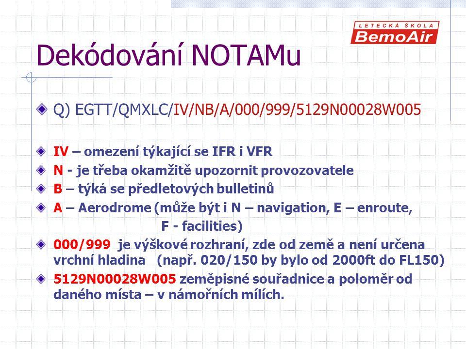 Dekódování NOTAMu Q) EGTT/QMXLC/IV/NB/A/000/999/5129N00028W005 IV – omezení týkající se IFR i VFR N - je třeba okamžitě upozornit provozovatele B – týká se předletových bulletinů A – Aerodrome (může být i N – navigation, E – enroute, F - facilities) 000/999 je výškové rozhraní, zde od země a není určena vrchní hladina (např.