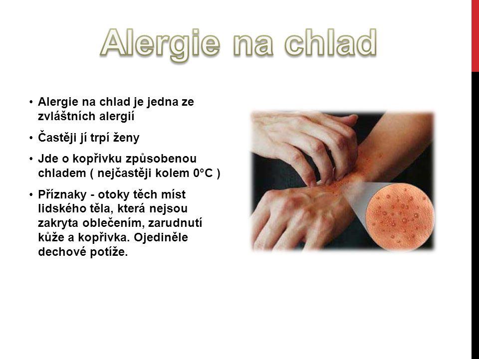 Alergie na chlad je jedna ze zvláštních alergií Častěji jí trpí ženy Jde o kopřivku způsobenou chladem ( nejčastěji kolem 0°C ) Příznaky - otoky těch míst lidského těla, která nejsou zakryta oblečením, zarudnutí kůže a kopřivka.