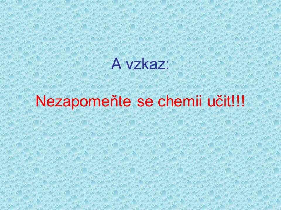 A vzkaz: Nezapomeňte se chemii učit!!!