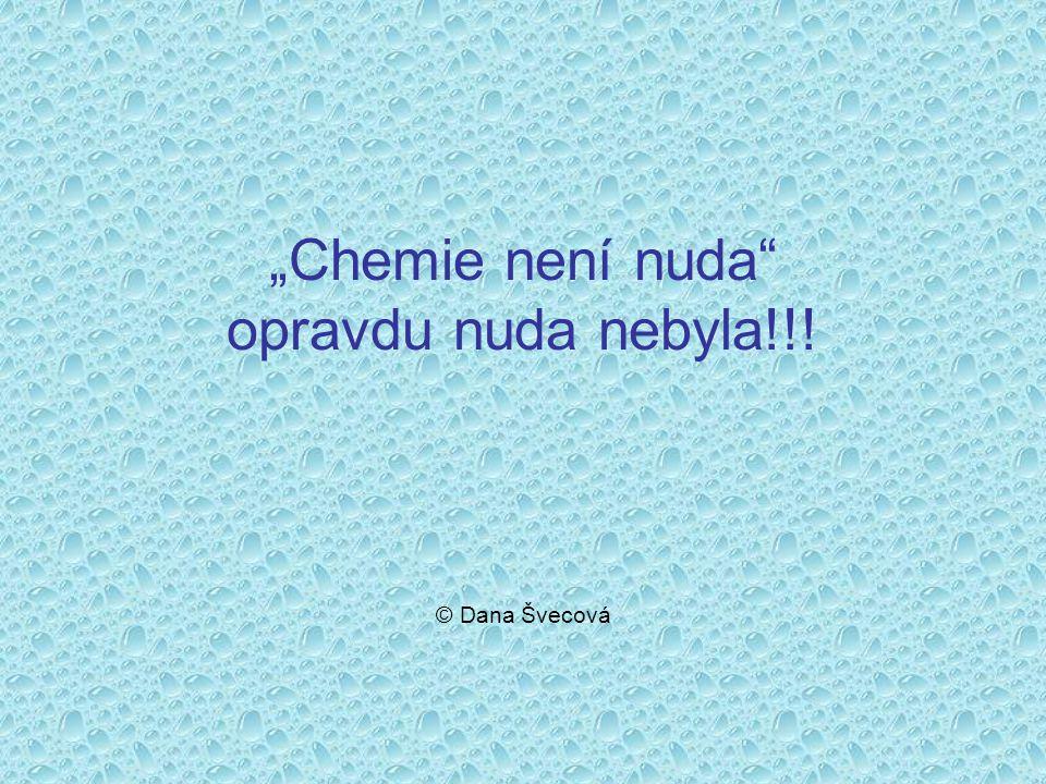 """""""Chemie není nuda opravdu nuda nebyla!!! © Dana Švecová"""