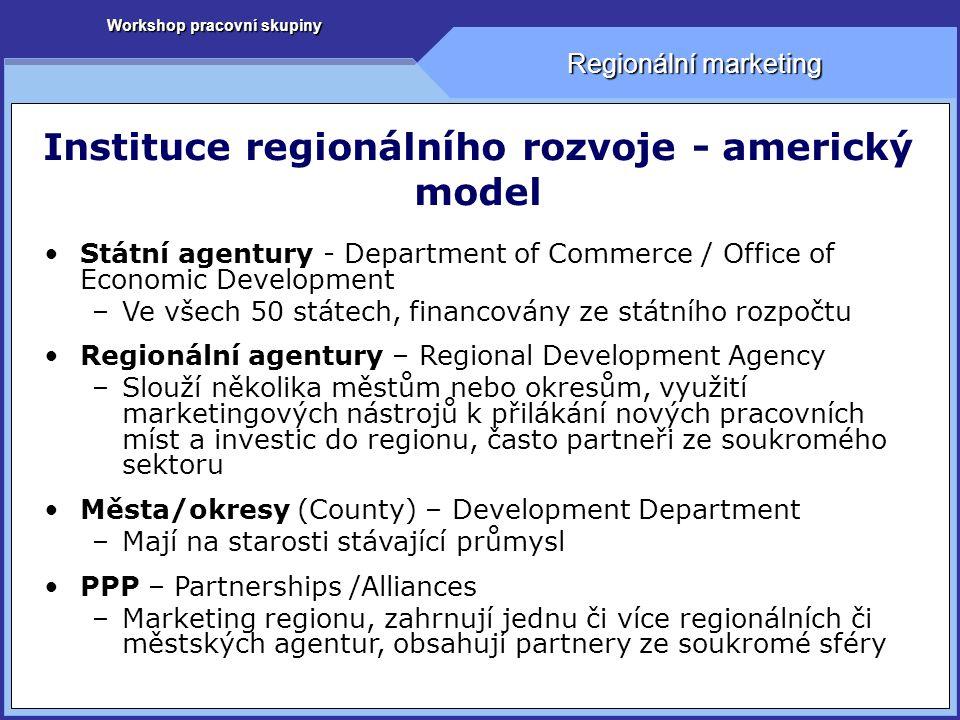 Workshop pracovní skupiny Regionální marketing Instituce regionálního rozvoje - americký model Státní agentury - Department of Commerce / Office of Economic Development –Ve všech 50 státech, financovány ze státního rozpočtu Regionální agentury – Regional Development Agency –Slouží několika městům nebo okresům, využití marketingových nástrojů k přilákání nových pracovních míst a investic do regionu, často partneři ze soukromého sektoru Města/okresy (County) – Development Department –Mají na starosti stávající průmysl PPP – Partnerships /Alliances –Marketing regionu, zahrnují jednu či více regionálních či městských agentur, obsahují partnery ze soukromé sféry