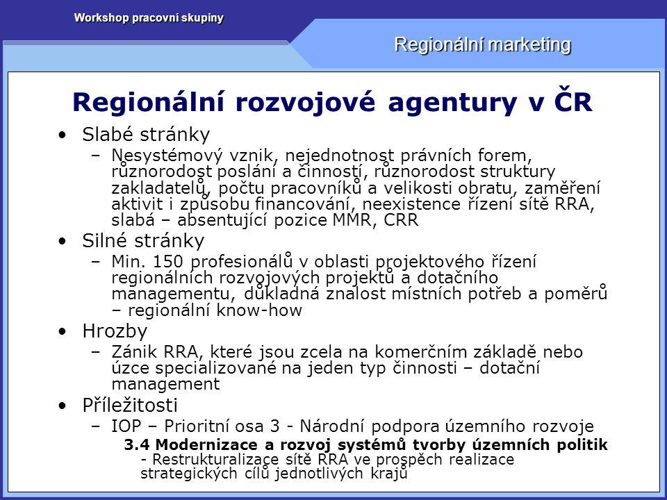 Workshop pracovní skupiny Regionální marketing Regionální rozvojové agentury v ČR Slabé stránky –Nesystémový vznik, nejednotnost právních forem, různorodost poslání a činností, různorodost struktury zakladatelů, počtu pracovníků a velikosti obratu, zaměření aktivit i způsobu financování, neexistence řízení sítě RRA, slabá – absentující pozice MMR, CRR Silné stránky –Min.
