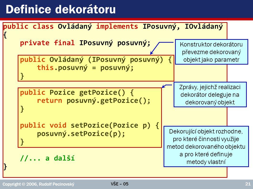 VŠE – 05 Copyright © 2006, Rudolf Pecinovský 21 Definice dekorátoru public class Ovládaný implements IPosuvný, IOvládaný { private final IPosuvný posuvný; public Ovládaný (IPosuvný posuvný) { this.posuvný = posuvný; } public Pozice getPozice() { return posuvný.getPozice(); } public void setPozice(Pozice p) { posuvný.setPozice(p); } //...