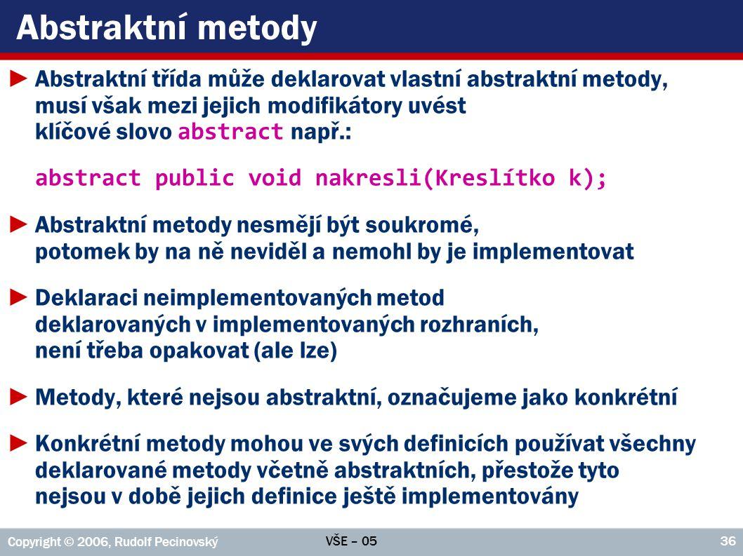 VŠE – 05 Copyright © 2006, Rudolf Pecinovský 36 Abstraktní metody ►Abstraktní třída může deklarovat vlastní abstraktní metody, musí však mezi jejich modifikátory uvést klíčové slovo abstract např.: abstract public void nakresli(Kreslítko k); ►Abstraktní metody nesmějí být soukromé, potomek by na ně neviděl a nemohl by je implementovat ►Deklaraci neimplementovaných metod deklarovaných v implementovaných rozhraních, není třeba opakovat (ale lze) ►Metody, které nejsou abstraktní, označujeme jako konkrétní ►Konkrétní metody mohou ve svých definicích používat všechny deklarované metody včetně abstraktních, přestože tyto nejsou v době jejich definice ještě implementovány