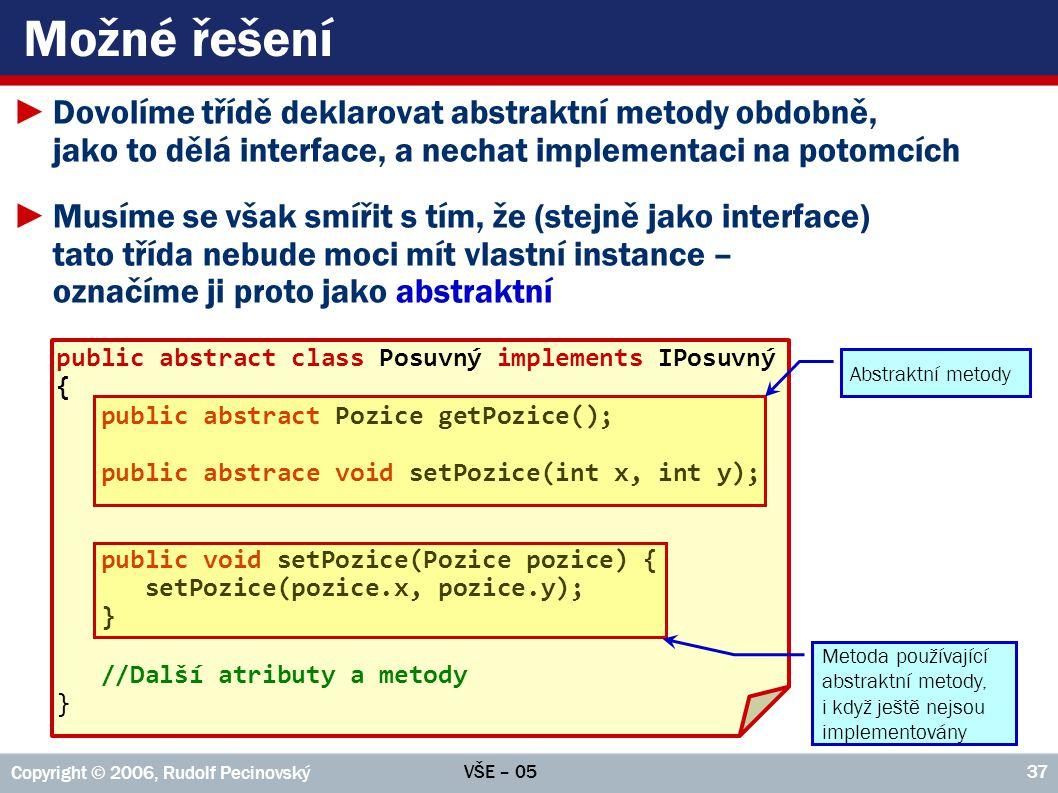 VŠE – 05 Copyright © 2006, Rudolf Pecinovský 37 Možné řešení ►Dovolíme třídě deklarovat abstraktní metody obdobně, jako to dělá interface, a nechat im