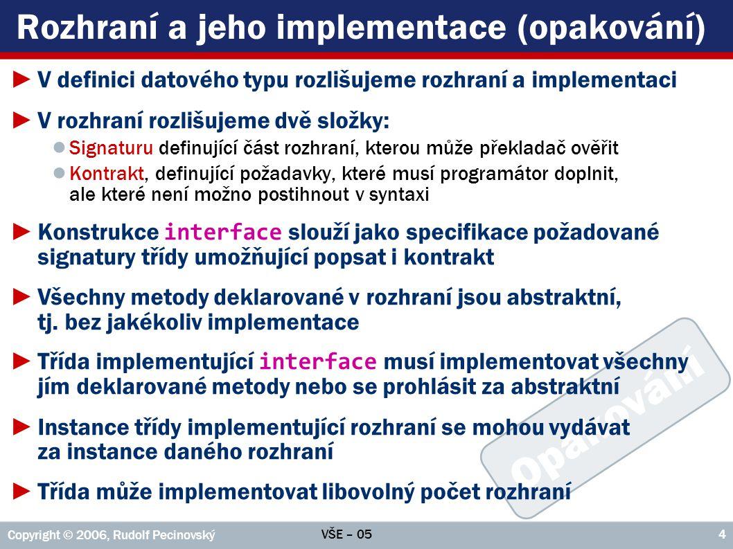 """VŠE – 05 Copyright © 2006, Rudolf Pecinovský 5 Implementace více rozhraní ►Implementované """" interface -y uvádí třída ve své hlavičce za klíčovým slovem implements ; při současné implementaci více """" interface -ů oddělujeme jednotlivá rozhraní čárkou, např."""