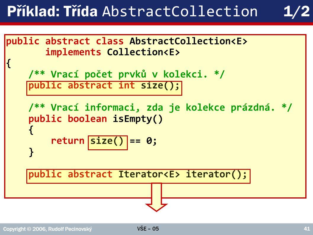 VŠE – 05 Copyright © 2006, Rudolf Pecinovský 41 Příklad: Třída AbstractCollection 1/2 public abstract class AbstractCollection implements Collection { /** Vrací počet prvků v kolekci.