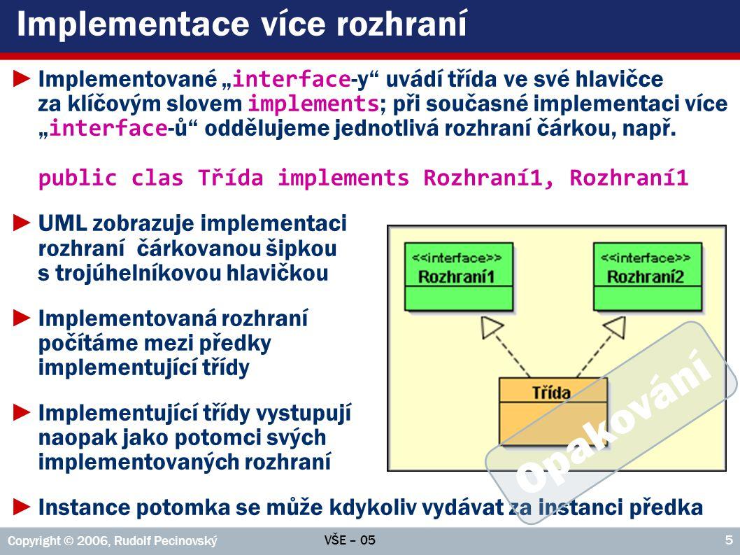 """VŠE – 05 Copyright © 2006, Rudolf Pecinovský 66 Abstraktní třídy – proč ►Zatím jsme se seznámili s abstraktními třídami pouze pasivně jako s hybridy uprostřed mezi klasickými třídami a rozhraními ►Abstraktní třídu můžeme využít tehdy, potřebujeme-li definovat společného předka skupiny potomků avšak některé metody, které by měl tento předek """"mít , v něm nedokážeme implementovat ►Příklad: ● V projektu s plátnem mají všechny obrazce téměř shodné metody => mohli bychom jim tedy definovat společného rodiče ● Některé z těchto metod ale používají metodu nakresli(), pro níž nelze nalézt společnou implementaci – každý ji musí implementovat po svém ● Optimálním řešením je metodu pouze deklarovat (ne definovat), aby ji mohly ostatní metody použít, ale deklarovat ji jako abstraktní a nechat její implementaci na potomcích"""