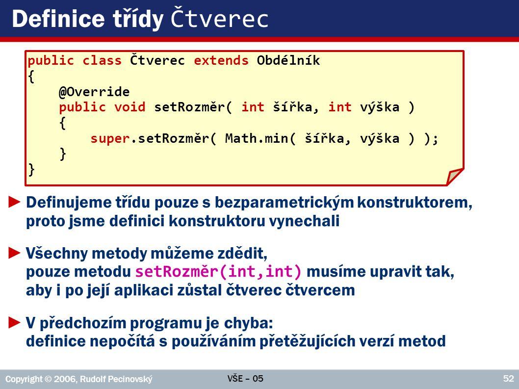 VŠE – 05 Copyright © 2006, Rudolf Pecinovský 52 Definice třídy Čtverec ►Definujeme třídu pouze s bezparametrickým konstruktorem, proto jsme definici konstruktoru vynechali ►Všechny metody můžeme zdědit, pouze metodu setRozměr(int,int) musíme upravit tak, aby i po její aplikaci zůstal čtverec čtvercem ►V předchozím programu je chyba: definice nepočítá s používáním přetěžujících verzí metod public class Čtverec extends Obdélník { @Override public void setRozměr( int šířka, int výška ) { super.setRozměr( Math.min( šířka, výška ) ); }