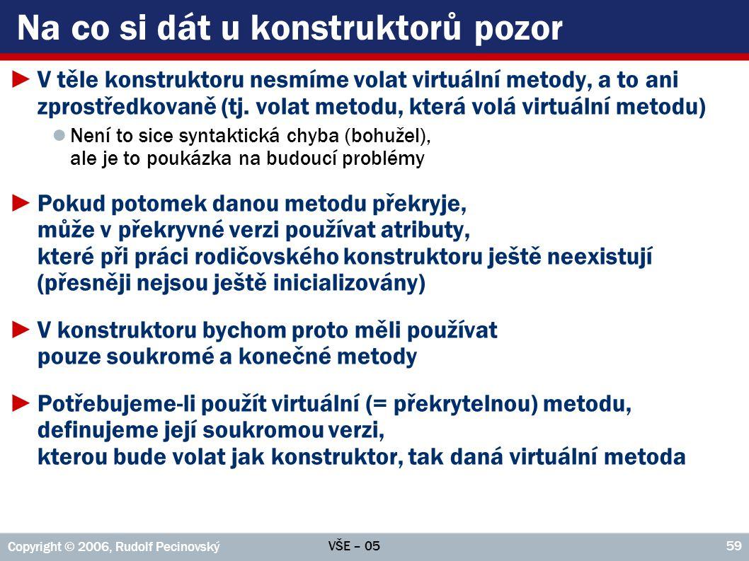 VŠE – 05 Copyright © 2006, Rudolf Pecinovský 59 Na co si dát u konstruktorů pozor ►V těle konstruktoru nesmíme volat virtuální metody, a to ani zprostředkovaně (tj.