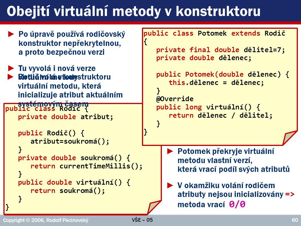 VŠE – 05 Copyright © 2006, Rudolf Pecinovský 60 Obejití virtuální metody v konstruktoru public class Rodič { private double atribut; public Rodič() { atribut=virtuální(); } public double virtuální() { return currentTimeMillis(); } public class Rodič { private double atribut; public Rodič() { atribut=soukromá(); } private double soukromá() { return currentTimeMillis(); } public double virtuální() { return soukromá(); } public class Potomek extends Rodič { private final double dělitel=7; private double dělenec; public Potomek(double dělenec) { this.dělenec = dělenec; } @Override public long virtuální() { return dělenec / dělitel; } ►Rodič volá v konstruktoru virtuální metodu, která inicializuje atribut aktuálním systémovým časem ►Potomek překryje virtuální metodu vlastní verzí, která vrací podíl svých atributů ►V okamžiku volání rodičem atributy nejsou inicializovány => metoda vrací 0/0 ►Po úpravě používá rodičovský konstruktor nepřekrytelnou, a proto bezpečnou verzi ►Tu vyvolá i nová verze virtuální metody