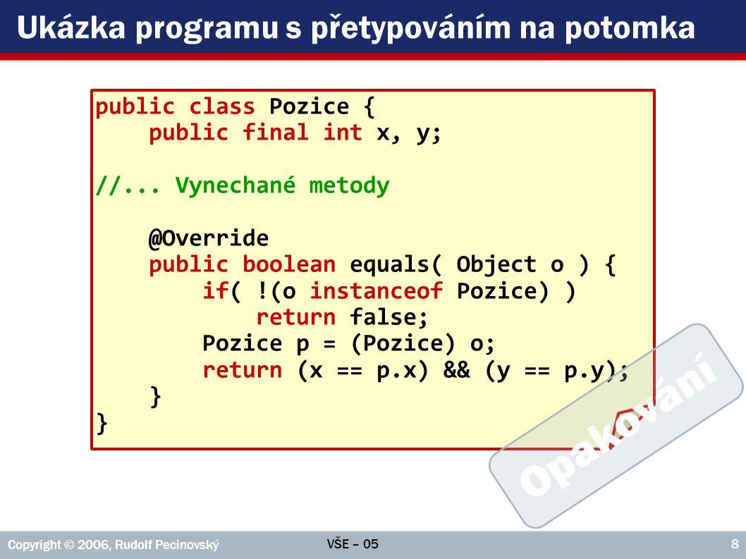VŠE – 05 Copyright © 2006, Rudolf Pecinovský 8 Ukázka programu s přetypováním na potomka public class Pozice { public final int x, y; //... Vynechané