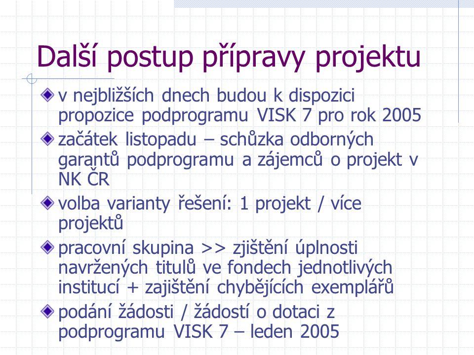Další postup přípravy projektu v nejbližších dnech budou k dispozici propozice podprogramu VISK 7 pro rok 2005 začátek listopadu – schůzka odborných garantů podprogramu a zájemců o projekt v NK ČR volba varianty řešení: 1 projekt / více projektů pracovní skupina >> zjištění úplnosti navržených titulů ve fondech jednotlivých institucí + zajištění chybějících exemplářů podání žádosti / žádostí o dotaci z podprogramu VISK 7 – leden 2005