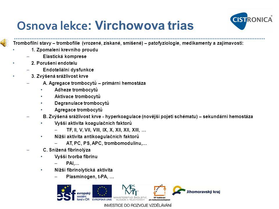 Osnova lekce : Virchowova trias Trombofilní stavy – trombofílie (vrozené, získané, smíšené) – patofyziologie, medikamenty a zajímavosti: 1. Zpomalení