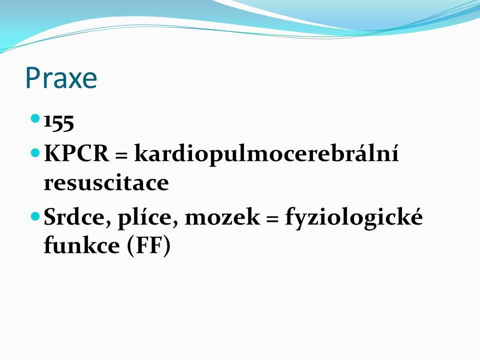 Praxe 155 KPCR = kardiopulmocerebrální resuscitace Srdce, plíce, mozek = fyziologické funkce (FF)