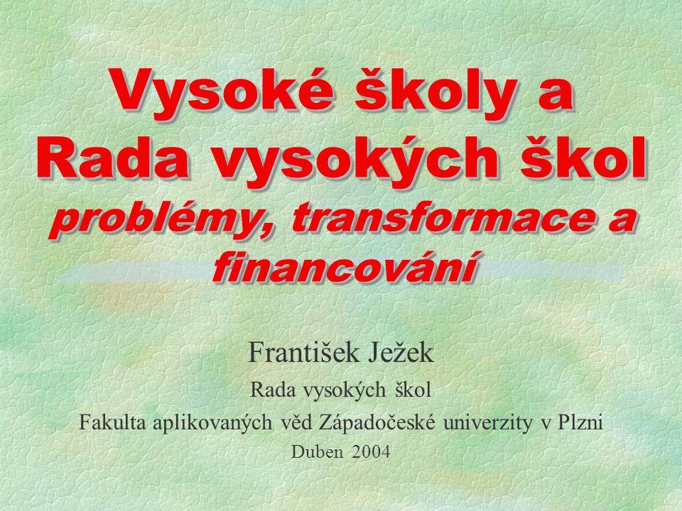 Vysoké školy a Rada vysokých škol problémy, transformace a financování František Ježek Rada vysokých škol Fakulta aplikovaných věd Západočeské univerzity v Plzni Duben 2004