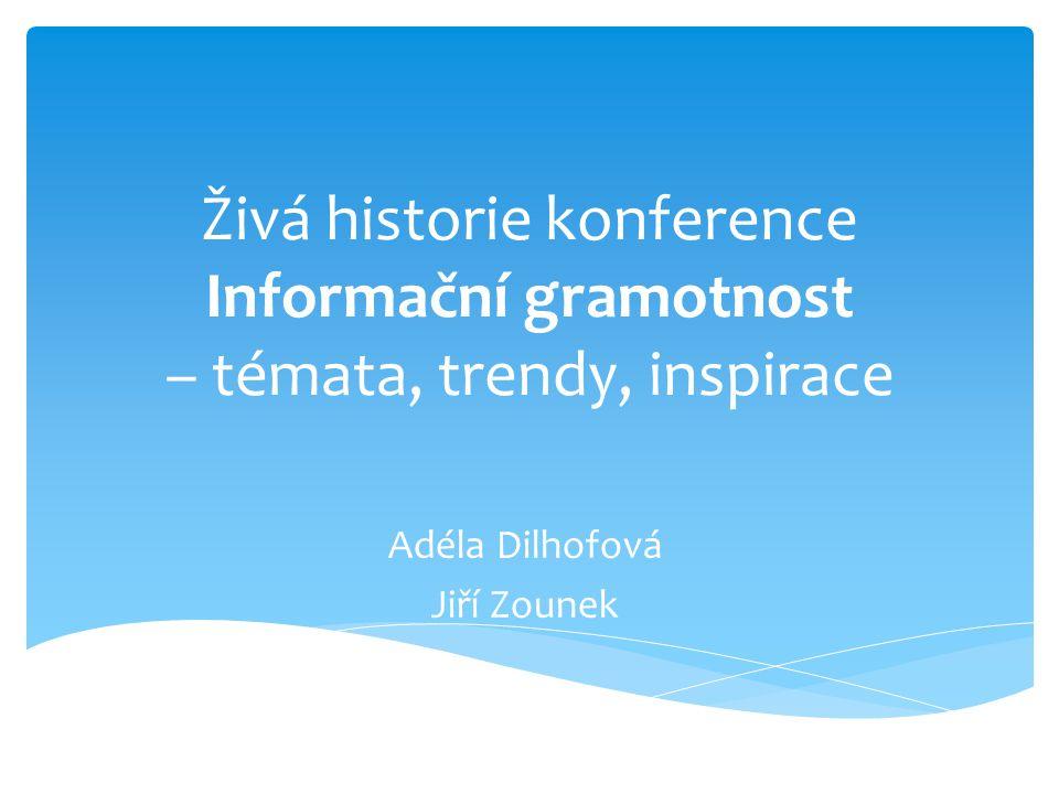 Živá historie konference Informační gramotnost – témata, trendy, inspirace Adéla Dilhofová Jiří Zounek