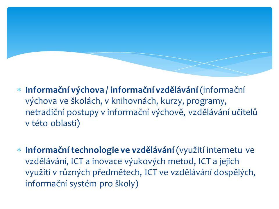  Informační výchova / informační vzdělávání (informační výchova ve školách, v knihovnách, kurzy, programy, netradiční postupy v informační výchově, vzdělávání učitelů v této oblasti)  Informační technologie ve vzdělávání (využití internetu ve vzdělávání, ICT a inovace výukových metod, ICT a jejich využití v různých předmětech, ICT ve vzdělávání dospělých, informační systém pro školy)