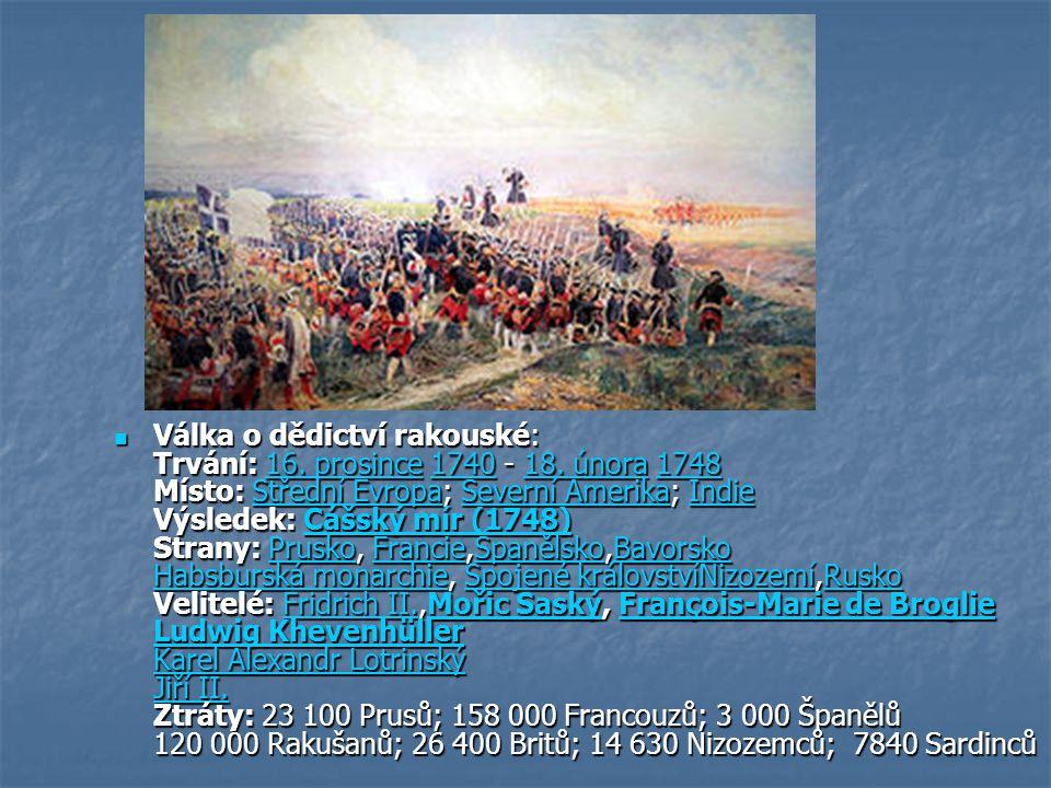 Válka o dědictví rakouské: Trvání: 16. prosince 1740 - 18. února 1748 Místo: Střední Evropa; Severní Amerika; Indie Výsledek: Cášský mír (1748) Strany