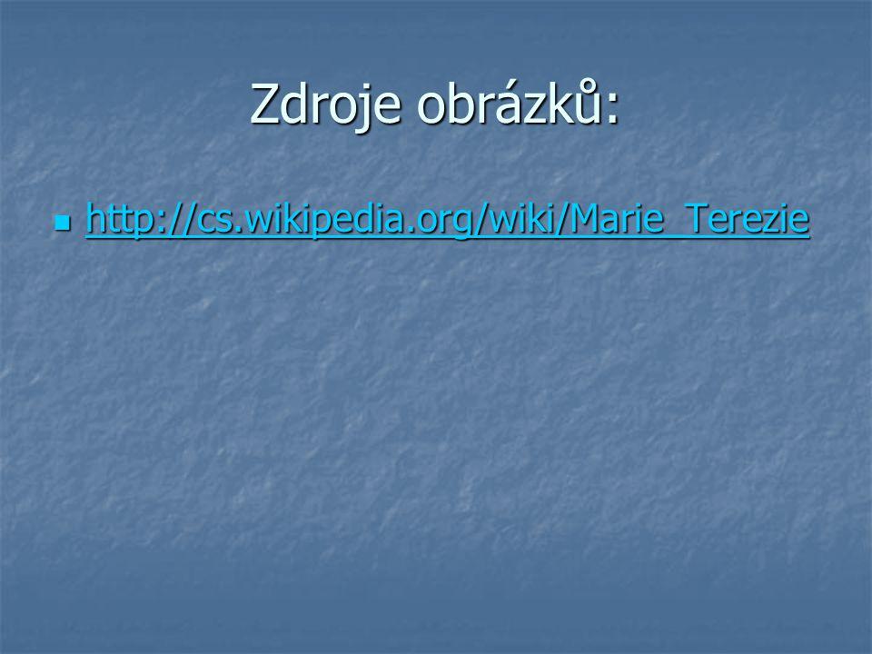 Zdroje obrázků: http://cs.wikipedia.org/wiki/Marie_Terezie http://cs.wikipedia.org/wiki/Marie_Terezie http://cs.wikipedia.org/wiki/Marie_Terezie