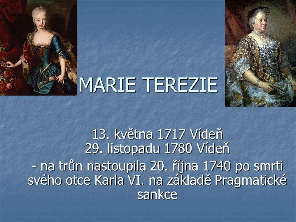 MARIE TEREZIE 13. května 1717 Vídeň 29. listopadu 1780 Vídeň - na trůn nastoupila 20. října 1740 po smrti svého otce Karla VI. na základě Pragmatické