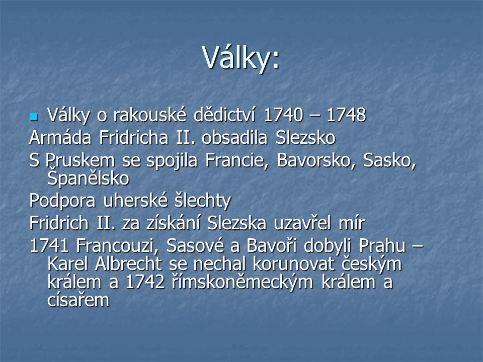 Války: 1742 berlínský mír 1742 berlínský mír 1743 Marie Terezie korunována na českou královnu, získala spojenectví Anglie 1743 Marie Terezie korunována na českou královnu, získala spojenectví Anglie Války o Slezsko Války o Slezsko 1748 mír – Marie Terezie přišla pouze o několik menších území a Slezsko 1748 mír – Marie Terezie přišla pouze o několik menších území a Slezsko 1756 – 1763 třetí slezská válka – sedmiletá válka 1756 – 1763 třetí slezská válka – sedmiletá válka Fridrich II.