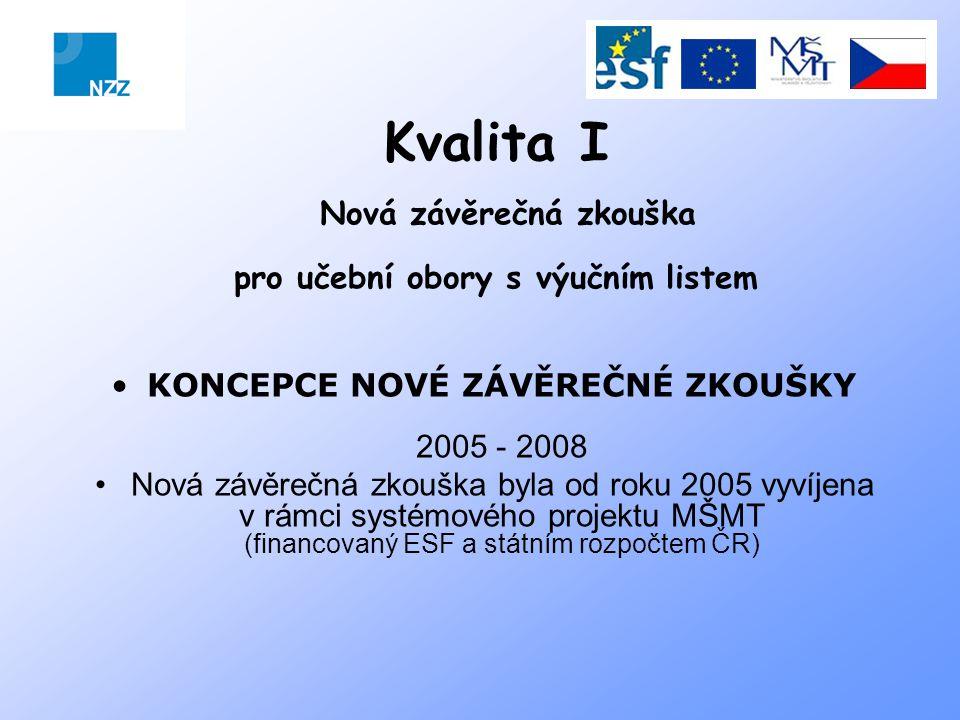 Kvalita I Nová závěrečná zkouška pro učební obory s výučním listem KONCEPCE NOVÉ ZÁVĚREČNÉ ZKOUŠKY 2005 - 2008 Nová závěrečná zkouška byla od roku 2005 vyvíjena v rámci systémového projektu MŠMT (financovaný ESF a státním rozpočtem ČR)