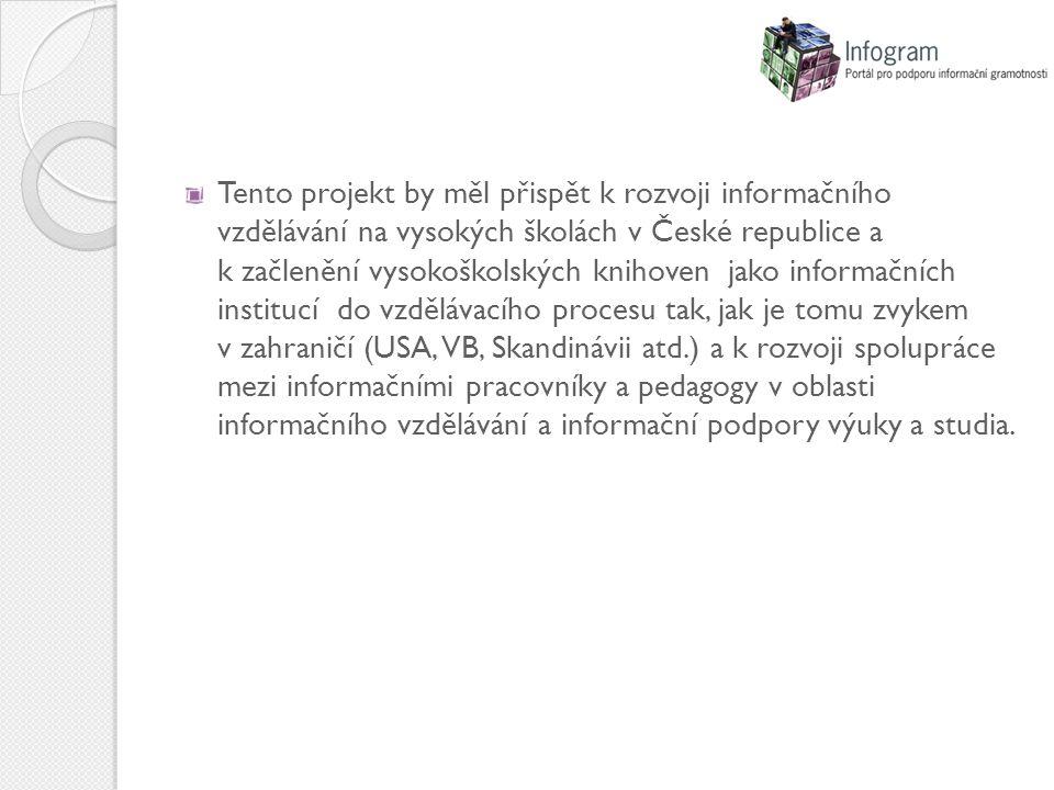 Tento projekt by měl přispět k rozvoji informačního vzdělávání na vysokých školách v České republice a k začlenění vysokoškolských knihoven jako informačních institucí do vzdělávacího procesu tak, jak je tomu zvykem v zahraničí (USA, VB, Skandinávii atd.) a k rozvoji spolupráce mezi informačními pracovníky a pedagogy v oblasti informačního vzdělávání a informační podpory výuky a studia.